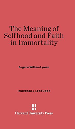 The Meaning of Selfhood and Faith in Immortality (Ingersoll Lectures)