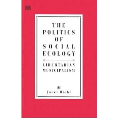 [(The Politics of Social Ecology: Libertarian Municipalism )] [Author: Janet Biehl] [Dec-1997]