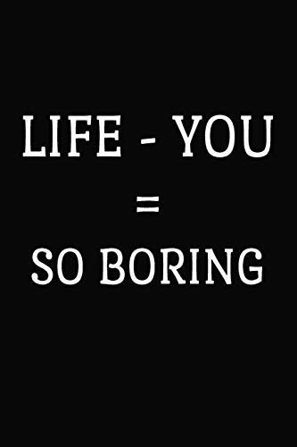 Life - You = So Boring: Funny Office Journal Coworker Leave Gift -  6 x 9 Blank Lined Notebook ( Colleague Gifts Journals )