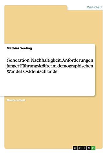 Generation Nachhaltigkeit. Anforderungen junger Führungskräfte im demographischen Wandel Ostdeutschlands