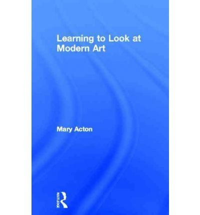 [(Learning to Look at Modern Art)] [ By (author) Mary Acton ] [August, 2004]