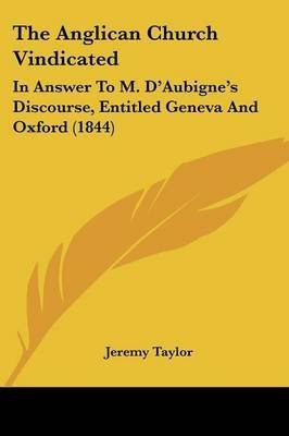 the-anglican-church-vindicated-in-answer-to-m-d-39-aubigne-39-s-discourse-entitled-geneva-and-oxford-1844-by-jeremy-taylor-published-april-2009