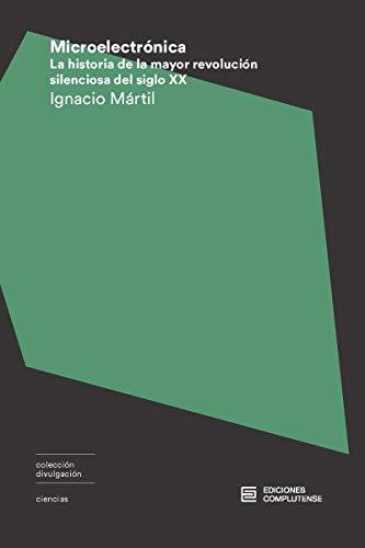 Microelectrónica: La historia de la mayor revolución silenciosa del siglo XX (Divulgación) por Ignacio Mártil de la Plaza