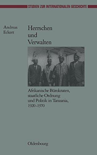 Herrschen und Verwalten: Afrikanische Bürokraten, staatliche Ordnung und Politik in Tanzania, 1920-1970 (Studien zur Internationalen Geschichte, Band 16)