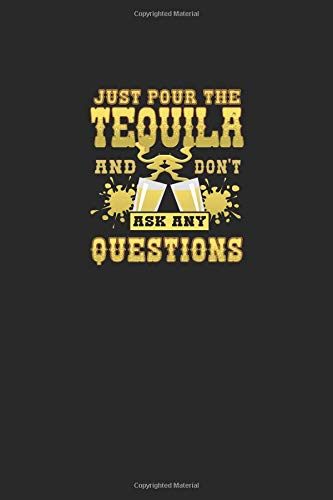 Just Pour the Tequila and Don't Ask Any Questions: A 6x9 Inch Matte Softcover Paperback Notebook Journal With 120 Blank Lined Pages