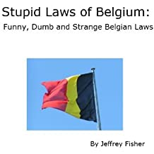 Stupid Laws of Belgium: Funny, Dumb and Strange Belgian Laws (English Edition)