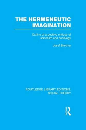 The Hermeneutic Imagination: Outline of a Positive Critique of Scientism and Sociology (Routledge Library Editions: Social Theory)