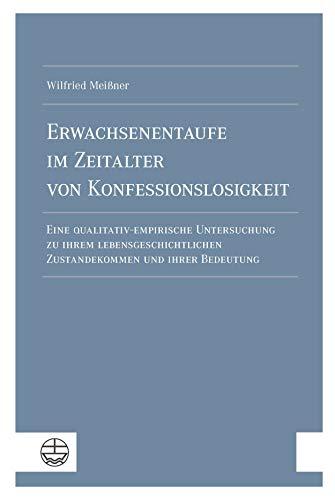Erwachsenentaufe im Zeitalter von Konfessionslosigkeit: Eine qualitativ-empirische Untersuchung zu ihrem lebensgeschichtlichen Zustandekommen und ihrer Bedeutung