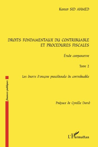 Droits fondamentaux du contribuable et procédures fiscales, étude comparative: Tome 2 : Les droits d'origine procédurale du contribuable par Karim Sid Ahmed