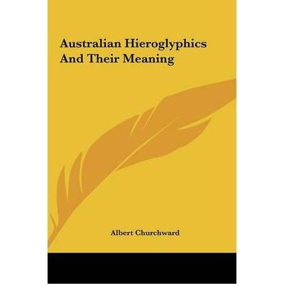 [(Australian Hieroglyphics and Their Meaning Australian Hieroglyphics and Their Meaning )] [Author: Albert Churchward] [May-2010]