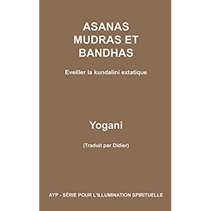 Asanas, mudras et bandhas - Eveiller la kundalini extatique (AYP - SÉRIE POUR L'ILLUMINATION SPIRITUELLE t. 4)