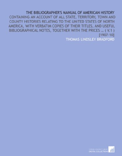 The bibliographer's manual of American history: containing an account of all state, territory, town and county histories relating to the United States together with the prices … (v.1) [1907-10] por Thomas Lindsley Bradford