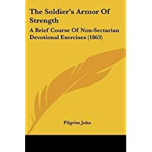 [The Soldiera -- S Armor Of Strength: A Brief Course Of Non-Sectarian Devotional Exercises (1863)] (By: Pilgrim John) [published: April, 2009]