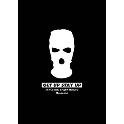 Get up Stay up : The Concise Graffiti Writer's Handbook