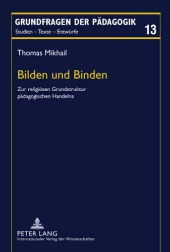 Bilden und Binden: Zur religiösen Grundstruktur pädagogischen Handelns (Grundfragen der Pädagogik, Band 13)