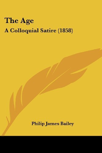 The Age: A Colloquial Satire (1858) by Philip James Bailey (2008-10-01)