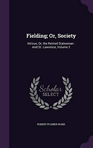 Fielding; Or, Society: Atticus; Or, the Retired Statesman: And St. Lawrence, Volume 2