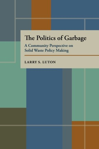 The Politics of Garbage: A Community Perspective on Solid Waste Policy Making (Pitt Series in Policy & Institutional Studies) por Larry S. Luton
