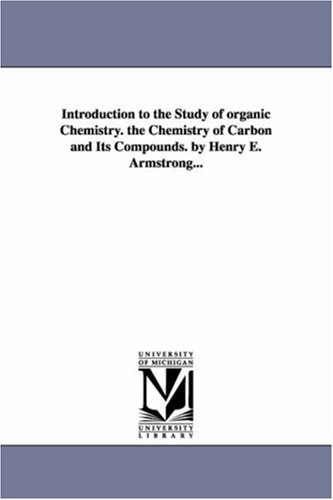Introduction to the study of organic chemistry. The chemistry of carbon and its compounds. By Henry E. Armstrong...