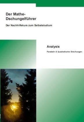 Der Mathe-Dschungelführer - Analysis: Parabeln & Quadratische Gleichungen
