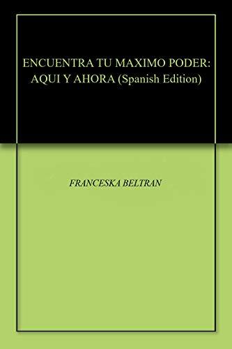ENCUENTRA TU MAXIMO PODER: AQUI Y AHORA por FRANCESKA BELTRAN