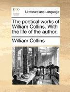 The poetical works of William Collins. With the life of the author.