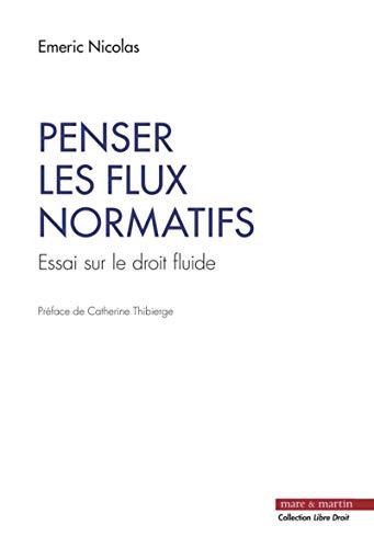 Penser les flux normatifs: Essai sur le droit fluide. Préface de Catherine Thibierge par Nicolas Emeric