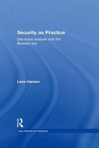 Security as Practice: Discourse Analysis and the Bosnian War (New International Relations)