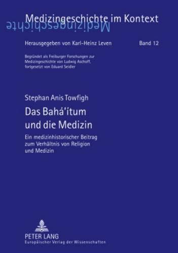 Das Bahá'ítum und die Medizin: Ein medizinhistorischer Beitrag zum Verhältnis von Religion und Medizin (Medizingeschichte im Kontext, Band 12)