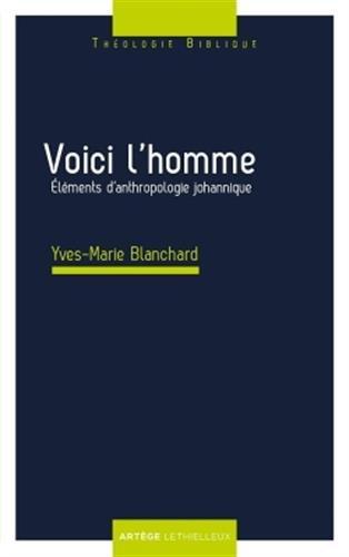 Voici l'homme: Eléments d'anthropologie johannique par Yves-Marie Blanchard