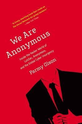 By Parmy Olson ( Author ) [ We Are Anonymous: Inside the Hacker World of LulzSec, Anonymous, and the Global Cyber Insurgency By May-2013 Paperback