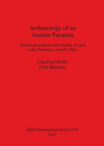 Archaeology of an Andean Pacarina: Settlement Patterns and Rituality Around Lake Puruhuay, Ancash, Peru (British Archaeological Reports International Series) by Carolina Orsini (2013-12-11)