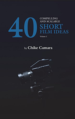 40 Compelling and Scalable SHORT FILM IDEAS: SHORT FILM IDEAS For Student and Professional Filmmakers