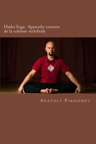 Hatha Yoga:  APPROCHE CORRECTE DE LA COLONNE VERTEBRALE: Hatha Yoga:  APPROCHE CORRECTE DE LA COLONNE VERTEBRALE par Anatoly Pakhomov