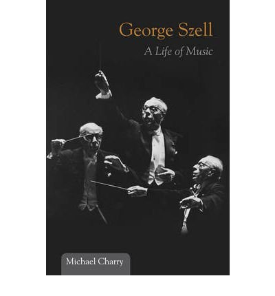 [(George Szell: A Life of Music)] [ By (author) Michael Charry ] [July, 2011]