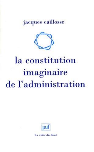 La constitution imaginaire de l'administration : Recherche sur la politique du droit administratif