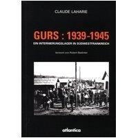 Gurs 1939 - 1945: ein Internierungslager in Südwestfrankreich. Von der Internierung spanischer Republikaner und Freiwilliger der Internationalen Brigaden bis zur Deportation der Juden in die NS-Vernichtungslager