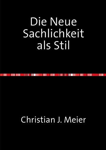 Die Neue Sachlichkeit als Stil: Wege zu einer stilanalytischen Eingrenzung der Neuen Sachlichkeit als Kunstbewegung der Weimarer Republik
