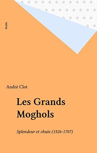 Les Grands Moghols: Splendeur et chute (1526-1707) par André Clot