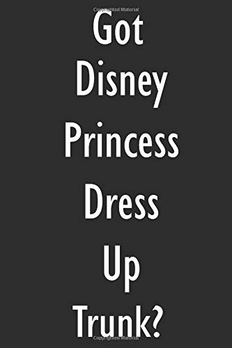 Got Disney Princess Dress Up Trunk?: Disney Princess Dress Up Trunk Diary Journal (Trunks Dress Up)