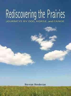 [Rediscovering the Prairies: Journeys by Dog, Horse and Canoe] (By: Norman Henderson) [published: October, 2005]