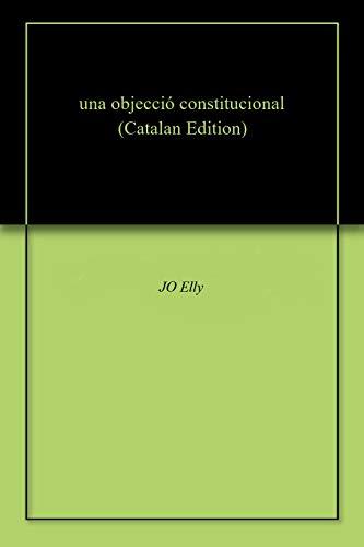 una objecció constitucional (Catalan Edition) por JO Elly