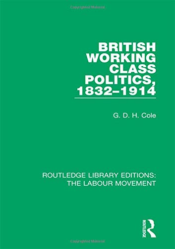 British Working Class Politics, 1832-1914: Volume 7 (Routledge Library Editions: The Labour Movement) por G. D. H. Cole