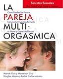 La Pareja Multi-Orgasmica: Secretos Sexuales Que Toda Pareja Deberia Conocer: Cómo incrementar espectacularmente el placer, la intimidad y la capacidad sexual (Mantak Chia)