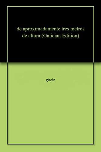 de aproximadamente tres metros de altura (Galician Edition) por gbele