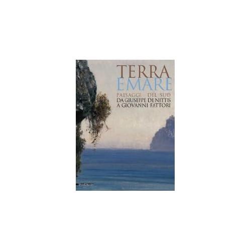 Terra E Mare. Paesaggi Del Sud, Da Giuseppe De Nittis A Giovanni Fattori. Catalogo Della Mostra (Barletta, Aprile-Agosto 2009)