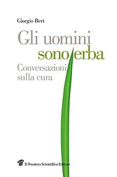 Gli uomini sono erba: Conversazioni sulla cura di [Bert Giorgio]