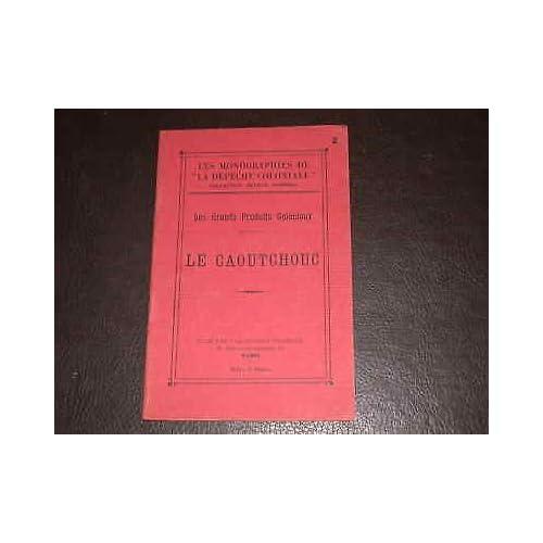 Le caoutchouc. les grands produits coloniaux monographie de la dépêche coloniale.