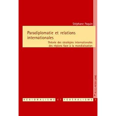Paradiplomatie Et Relations Internationales: Theorie Des Strategies Internationales Des Regions Face A La Mondialisation