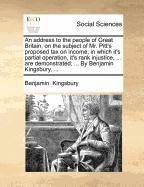 An address to the people of Great Britain, on the subject of Mr. Pitt's proposed tax on income; in which it's partial operation, it's rank injustice, ... demonstrated; ... By Benjamin Kingsbury, ...